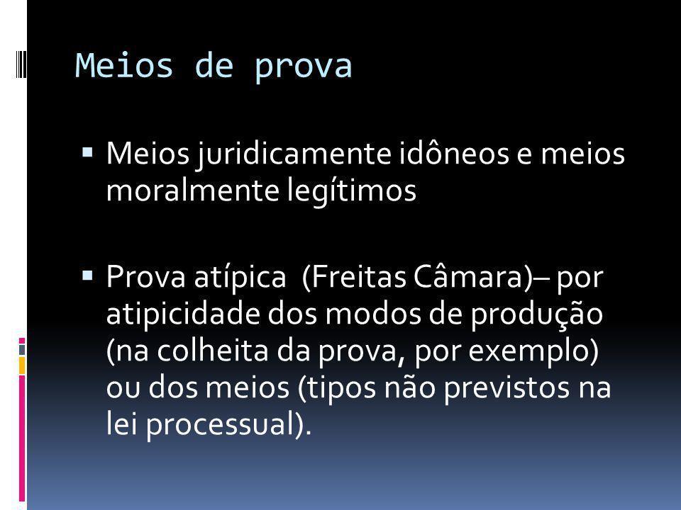 Meios de prova Meios juridicamente idôneos e meios moralmente legítimos Prova atípica (Freitas Câmara)– por atipicidade dos modos de produção (na colheita da prova, por exemplo) ou dos meios (tipos não previstos na lei processual).