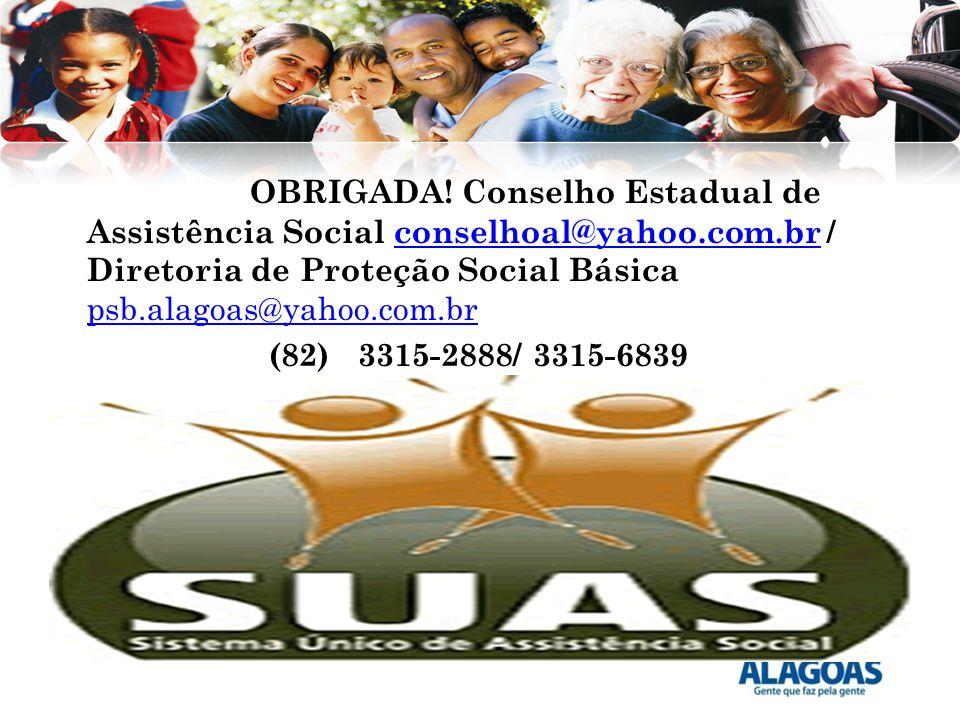 OBRIGADA! Conselho Estadual de Assistência Social conselhoal@yahoo.com.br / Diretoria de Proteção Social Básica psb.alagoas@yahoo.com.brconselhoal@yah