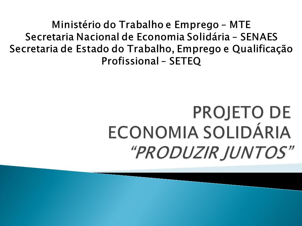 Ministério do Trabalho e Emprego – MTE Secretaria Nacional de Economia Solidária – SENAES Secretaria de Estado do Trabalho, Emprego e Qualificação Pro