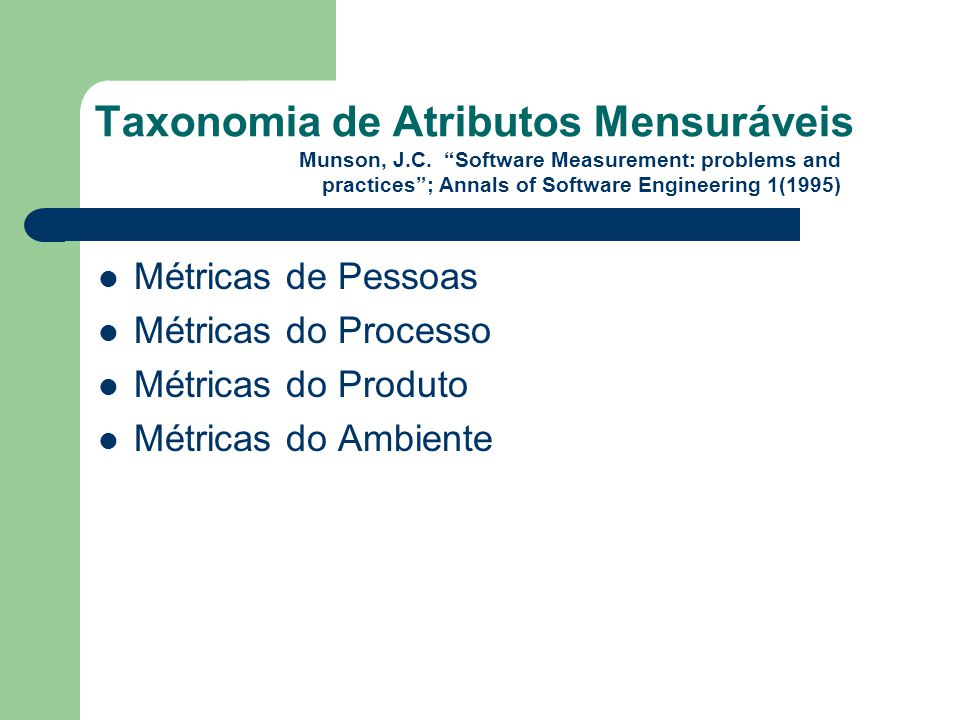 Taxonomia de Atributos Mensuráveis Métricas de Pessoas Métricas do Processo Métricas do Produto Métricas do Ambiente Munson, J.C. Software Measurement