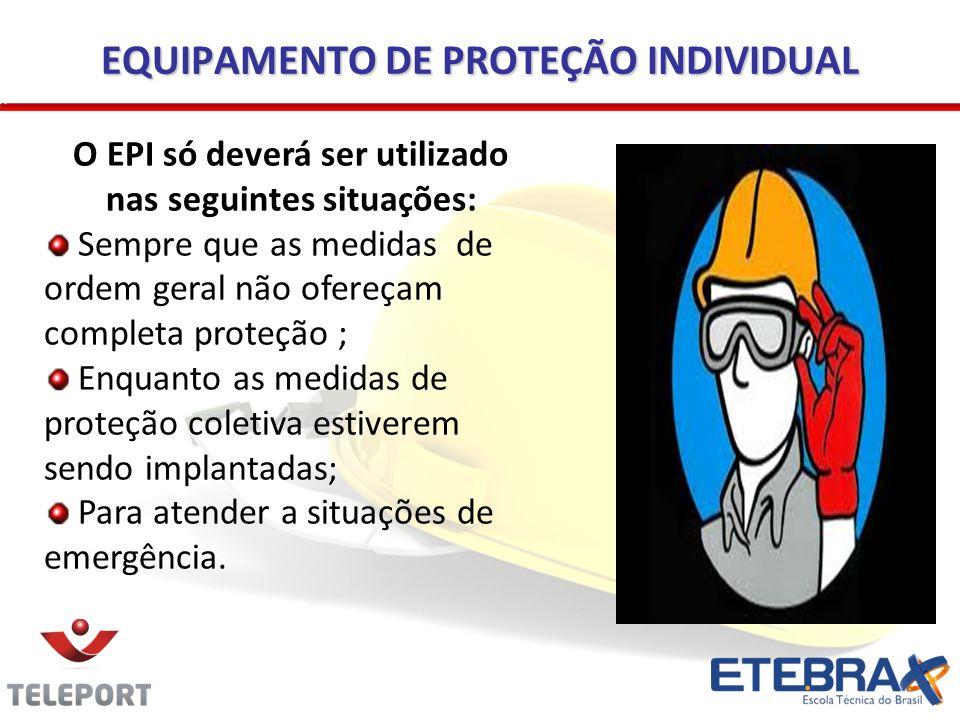 EQUIPAMENTO DE PROTEÇÃO INDIVIDUAL O EPI só deverá ser utilizado nas seguintes situações: Sempre que as medidas de ordem geral não ofereçam completa p