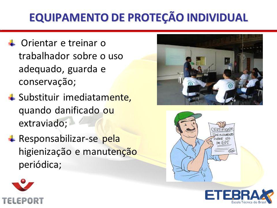 EQUIPAMENTO DE PROTEÇÃO INDIVIDUAL Orientar e treinar o trabalhador sobre o uso adequado, guarda e conservação; Substituir imediatamente, quando danif