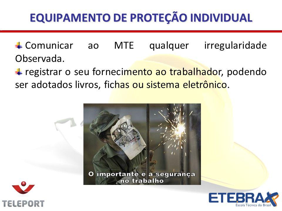 EQUIPAMENTO DE PROTEÇÃO INDIVIDUAL Comunicar ao MTE qualquer irregularidade Observada. registrar o seu fornecimento ao trabalhador, podendo ser adotad