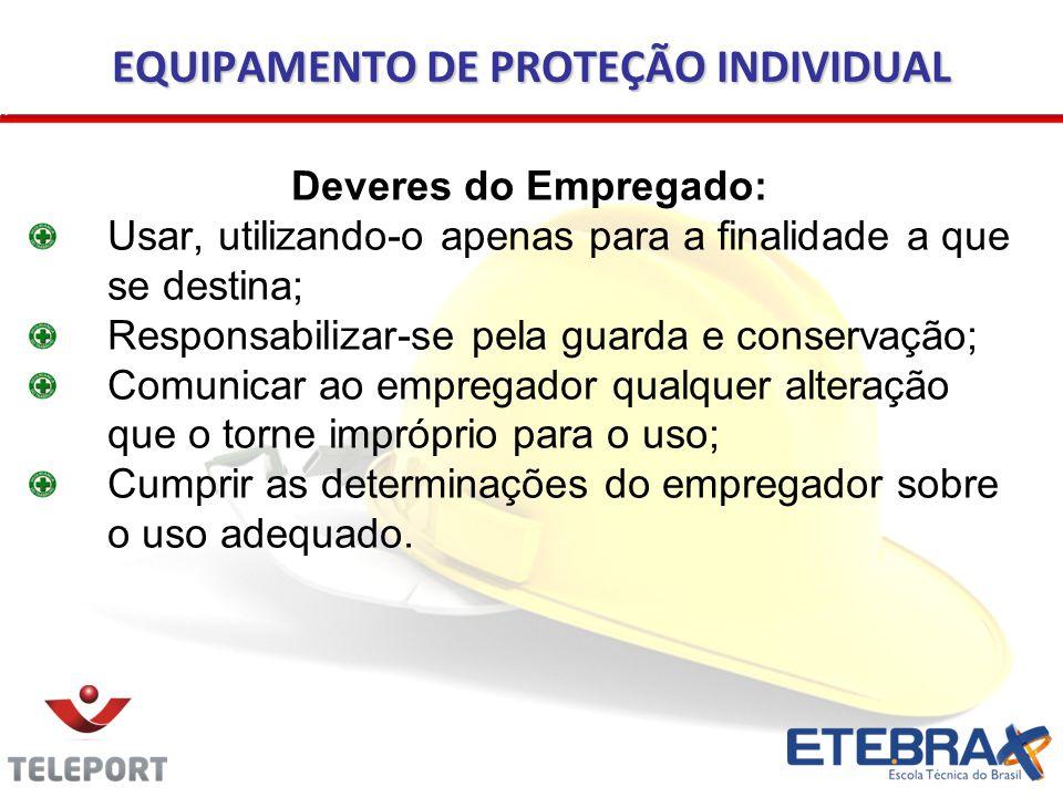 EQUIPAMENTO DE PROTEÇÃO INDIVIDUAL Deveres do Empregado: Usar, utilizando-o apenas para a finalidade a que se destina; Responsabilizar-se pela guarda