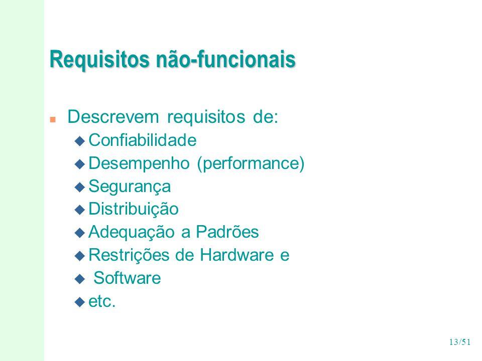 13/51 Requisitos não-funcionais n Descrevem requisitos de: u Confiabilidade u Desempenho (performance) u Segurança u Distribuição u Adequação a Padrões u Restrições de Hardware e u Software u etc.