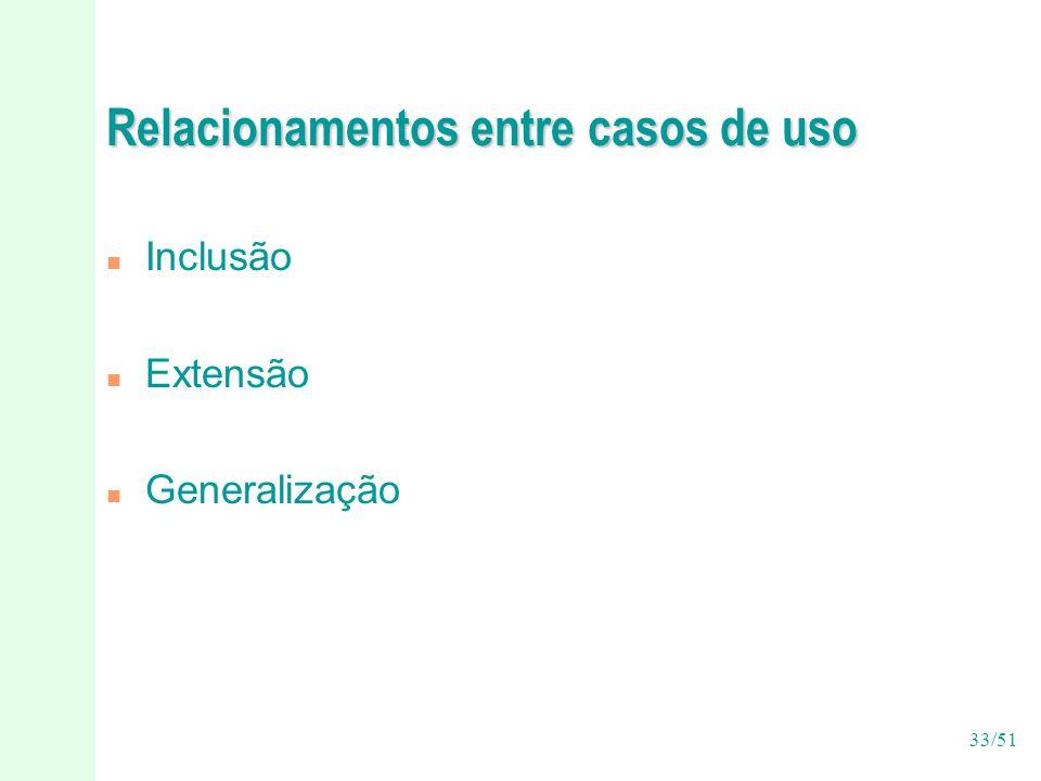 33/51 Relacionamentos entre casos de uso n Inclusão n Extensão n Generalização