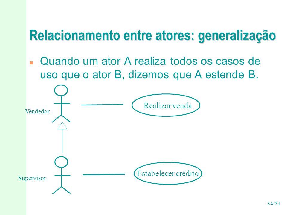 34/51 Relacionamento entre atores: generalização n Quando um ator A realiza todos os casos de uso que o ator B, dizemos que A estende B.