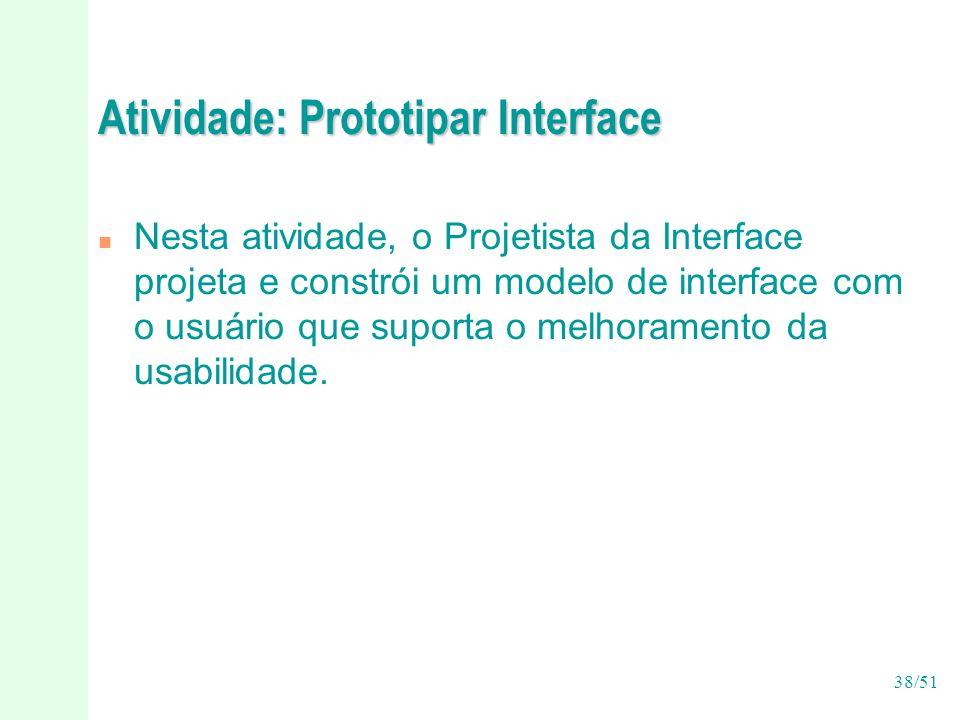 38/51 Atividade: Prototipar Interface n Nesta atividade, o Projetista da Interface projeta e constrói um modelo de interface com o usuário que suporta o melhoramento da usabilidade.