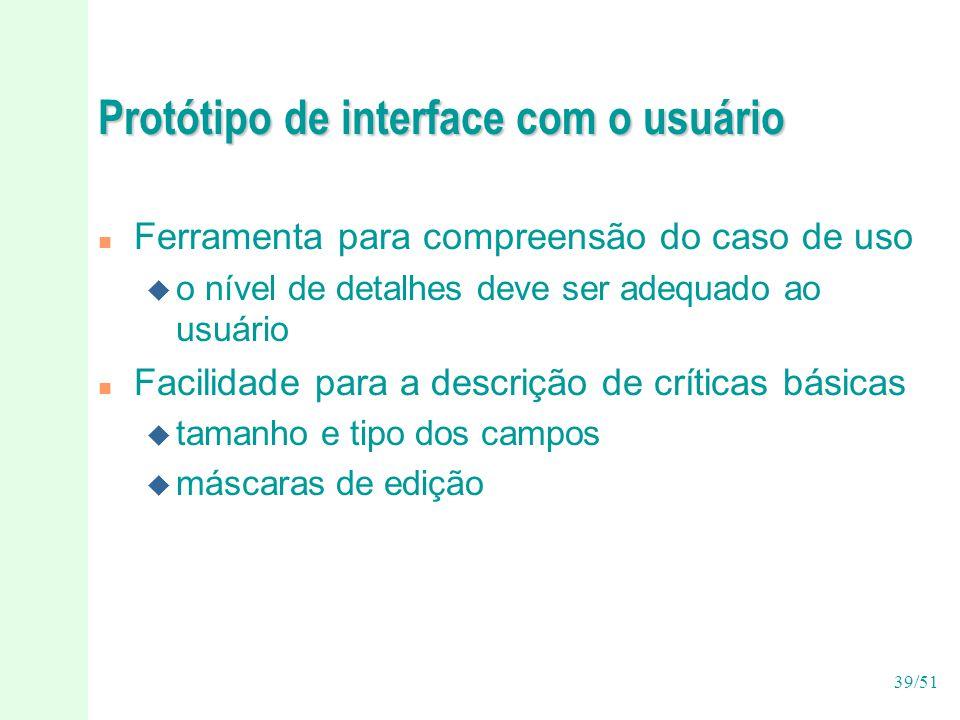 39/51 Protótipo de interface com o usuário n Ferramenta para compreensão do caso de uso u o nível de detalhes deve ser adequado ao usuário n Facilidade para a descrição de críticas básicas u tamanho e tipo dos campos u máscaras de edição