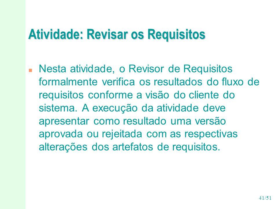 41/51 Atividade: Revisar os Requisitos n Nesta atividade, o Revisor de Requisitos formalmente verifica os resultados do fluxo de requisitos conforme a visão do cliente do sistema.