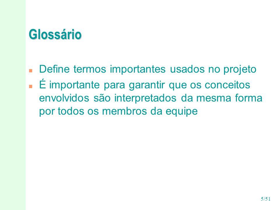 5/51 Glossário n Define termos importantes usados no projeto n É importante para garantir que os conceitos envolvidos são interpretados da mesma forma por todos os membros da equipe