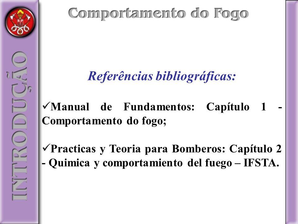 Referências bibliográficas: Manual de Fundamentos: Capítulo 1 - Comportamento do fogo; Practicas y Teoria para Bomberos: Capítulo 2 - Quimica y compor