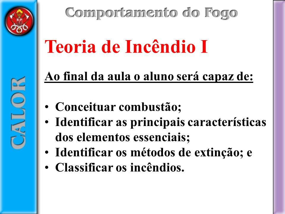 Teoria de Incêndio I Ao final da aula o aluno será capaz de: Conceituar combustão; Identificar as principais características dos elementos essenciais;