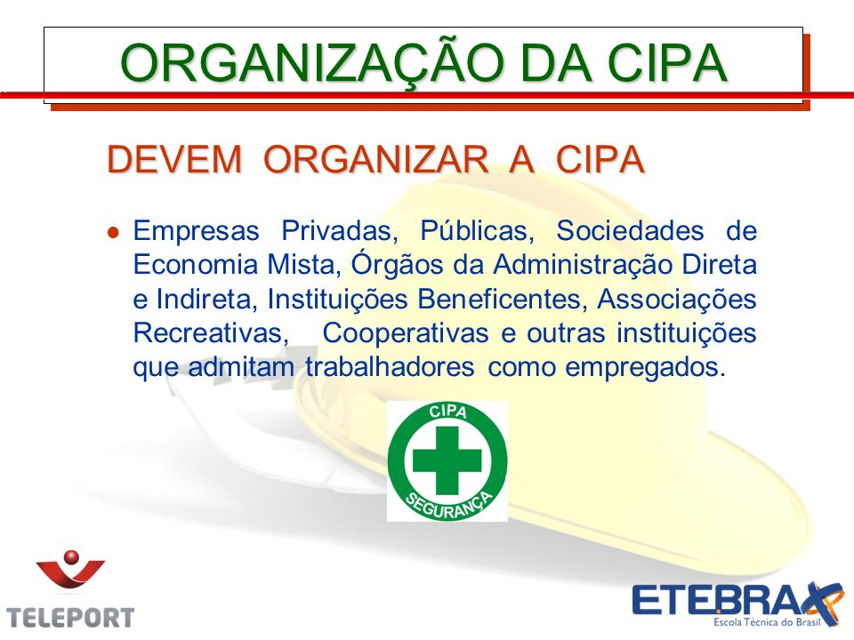 ORGANIZAÇÃO DA CIPA DEVEM ORGANIZAR A CIPA Empresas Privadas, Públicas, Sociedades de Economia Mista, Órgãos da Administração Direta e Indireta, Insti