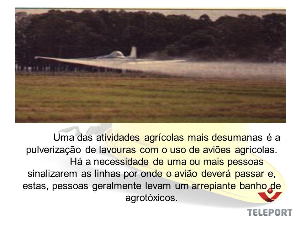 Uma das atividades agrícolas mais desumanas é a pulverização de lavouras com o uso de aviões agrícolas. Há a necessidade de uma ou mais pessoas sinali