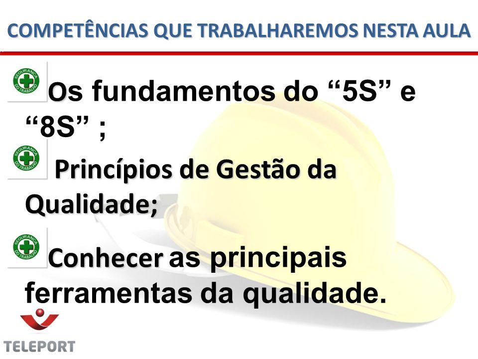 COMPETÊNCIAS QUE TRABALHAREMOS NESTA AULA O O s fundamentos do 5S e 8S ; Princípios de Gestão da Qualidade; Princípios de Gestão da Qualidade; Conhecer Conhecer as principais ferramentas da qualidade.