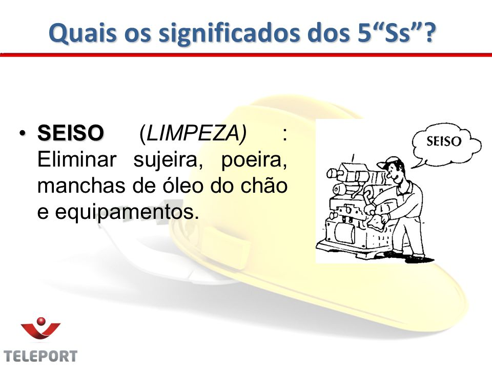 Quais os significados dos 5Ss? SEISOSEISO (LIMPEZA) : Eliminar sujeira, poeira, manchas de óleo do chão e equipamentos.