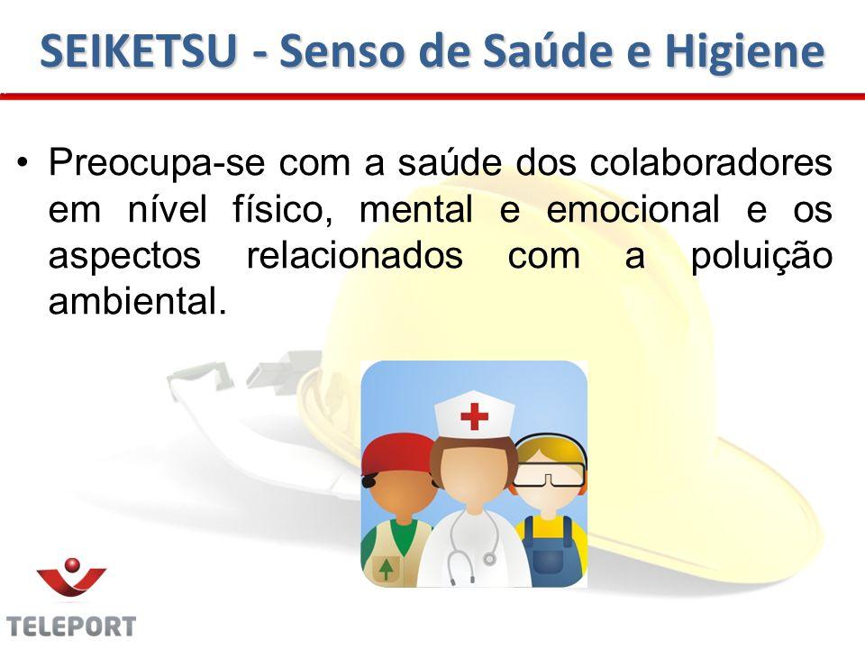 SEIKETSU - Senso de Saúde e Higiene Preocupa-se com a saúde dos colaboradores em nível físico, mental e emocional e os aspectos relacionados com a poluição ambiental.