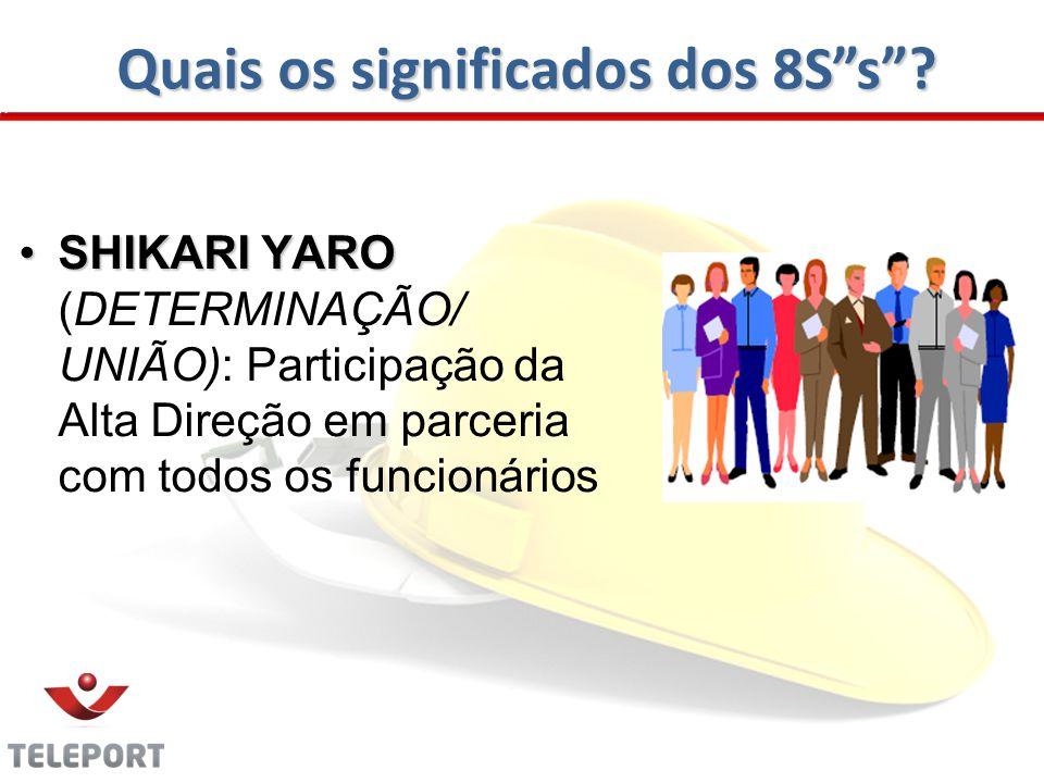 Quais os significados dos 8Ss? SHIKARI YAROSHIKARI YARO (DETERMINAÇÃO/ UNIÃO): Participação da Alta Direção em parceria com todos os funcionários