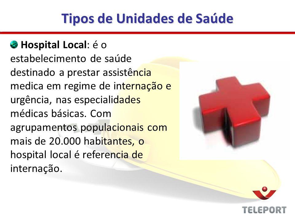 Tipos de Unidades de Saúde Hospital Local: é o estabelecimento de saúde destinado a prestar assistência medica em regime de internação e urgência, nas