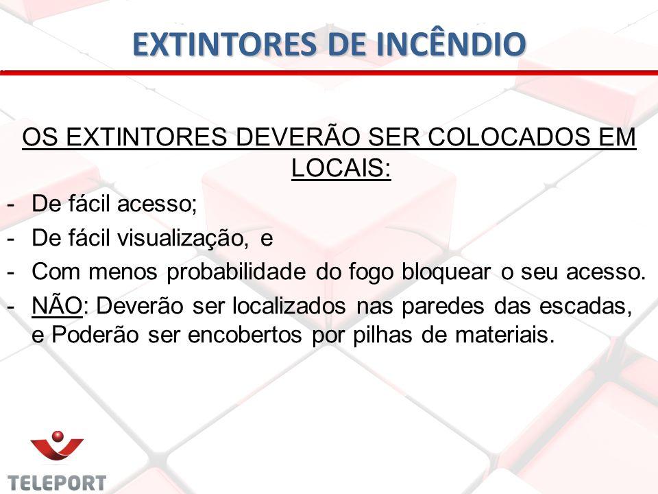 EXTINTORES DE INCÊNDIO OS EXTINTORES DEVERÃO SER COLOCADOS EM LOCAIS: -De fácil acesso; -De fácil visualização, e -Com menos probabilidade do fogo blo