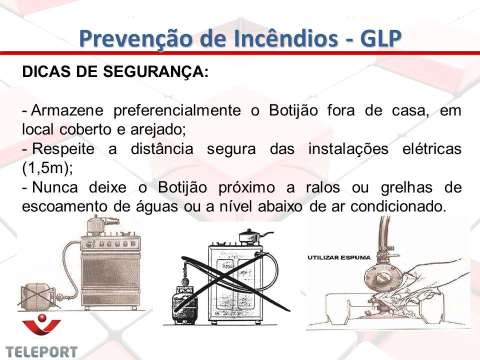Prevenção de Incêndios - GLP DICAS DE SEGURANÇA: - Armazene preferencialmente o Botijão fora de casa, em local coberto e arejado; - Respeite a distânc