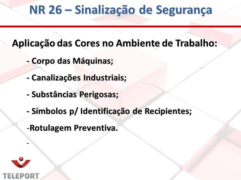 NR 26 – Sinalização de Segurança Aplicação das Cores no Ambiente de Trabalho: - Corpo das Máquinas; - Canalizações Industriais; - Substâncias Perigosa