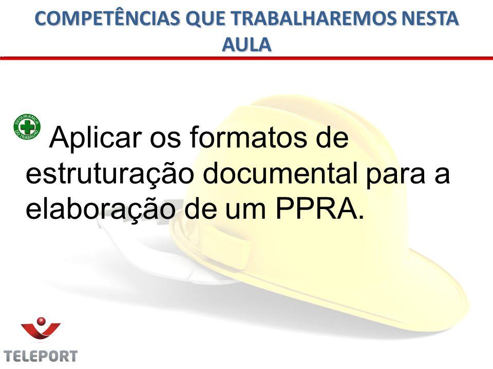 COMPETÊNCIAS QUE TRABALHAREMOS NESTA AULA Aplicar os formatos de estruturação documental para a elaboração de um PPRA.