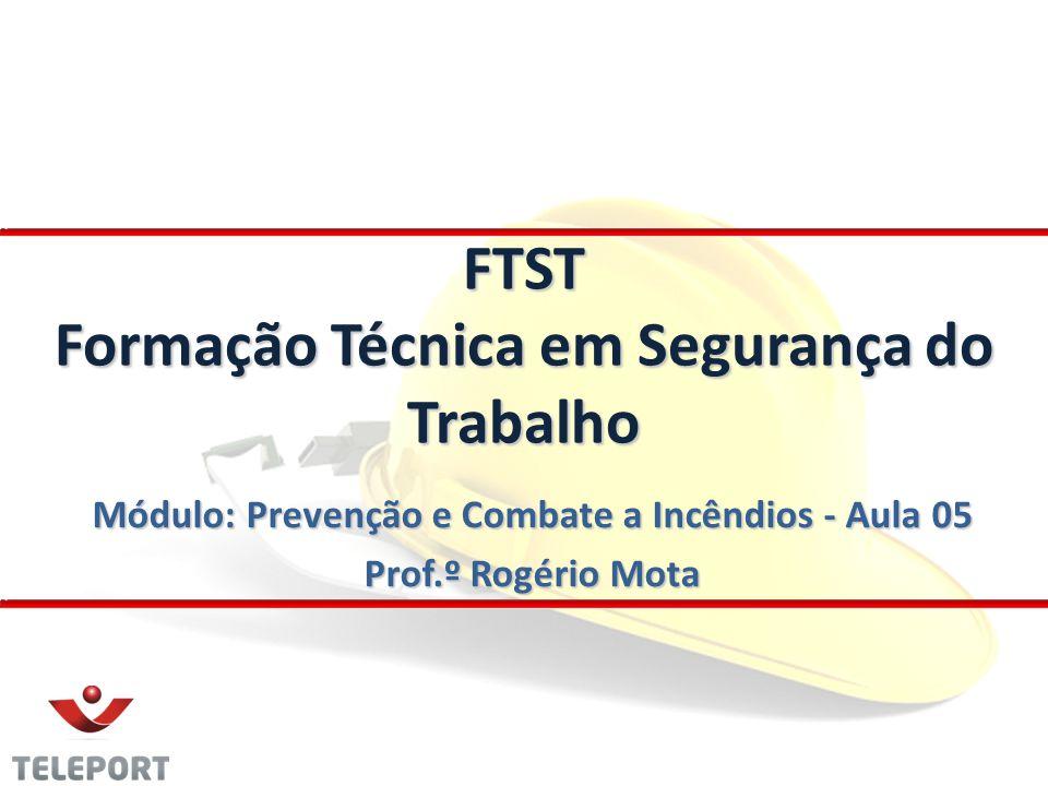 Módulo: Prevenção e Combate a Incêndios - Aula 05 Prof.º Rogério Mota FTST Formação Técnica em Segurança do Trabalho