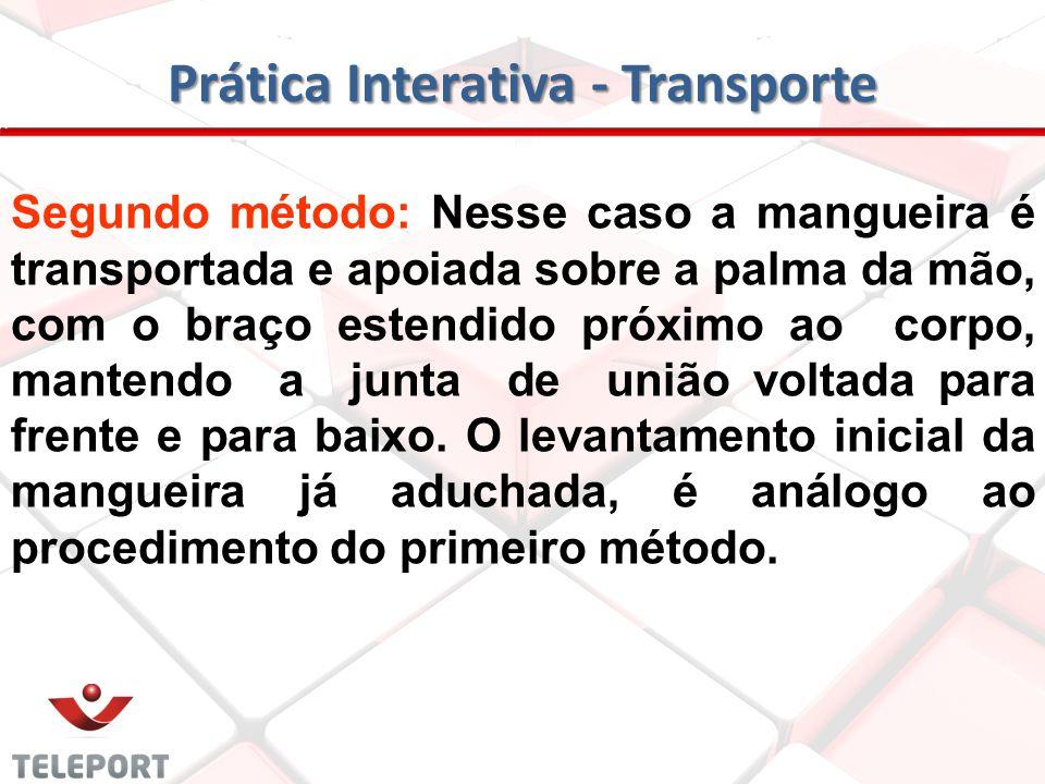 Prática Interativa – Transporte Primeiro método: A junta de união da mangueira deve estar sempre voltada para quem vai transportá-la. O bombeiro, com