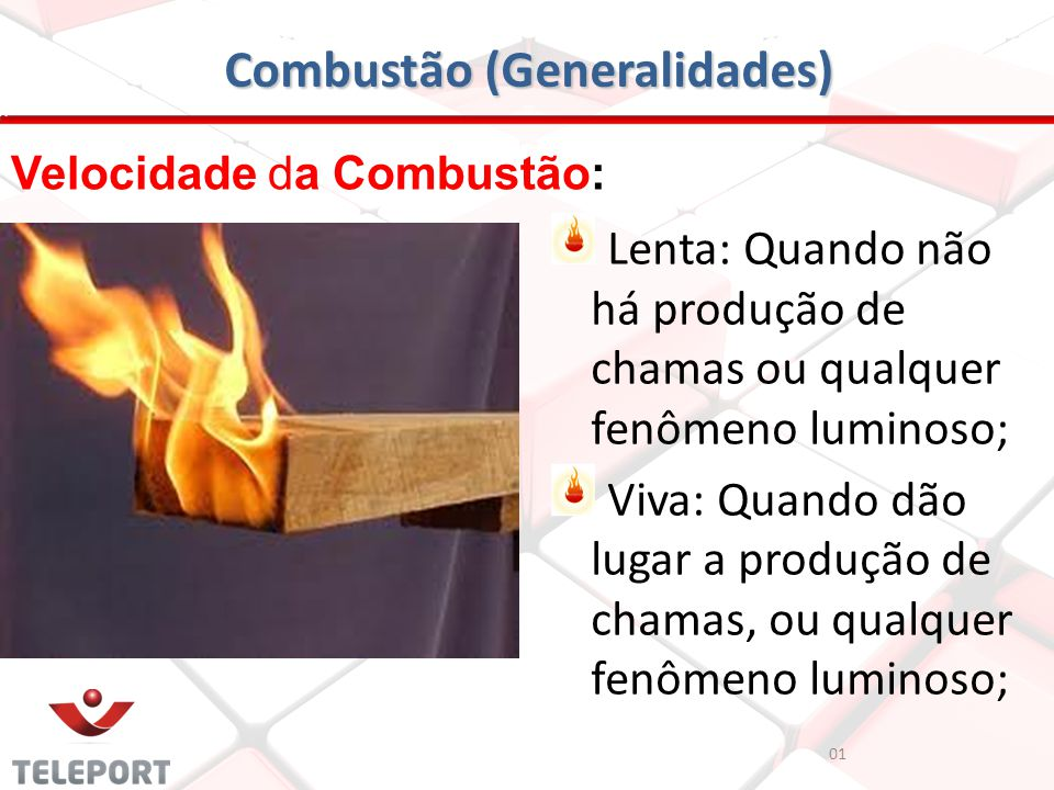 Combustão (Generalidades) Velocidade da Combustão: Lenta: Quando não há produção de chamas ou qualquer fenômeno luminoso; Viva: Quando dão lugar a pro