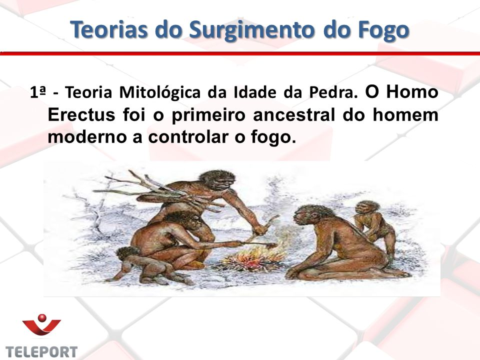 Teorias do Surgimento do Fogo 1ª - Teoria Mitológica da Idade da Pedra. O Homo Erectus foi o primeiro ancestral do homem moderno a controlar o fogo.