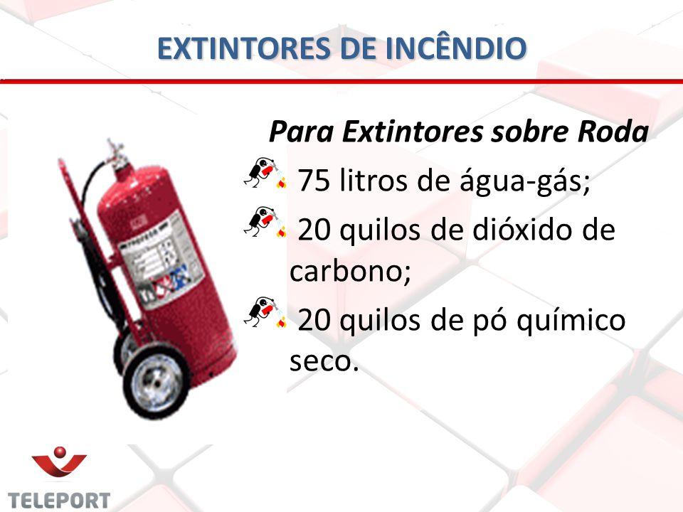 EXTINTORES DE INCÊNDIO Para Extintores sobre Roda 75 litros de água-gás; 20 quilos de dióxido de carbono; 20 quilos de pó químico seco.