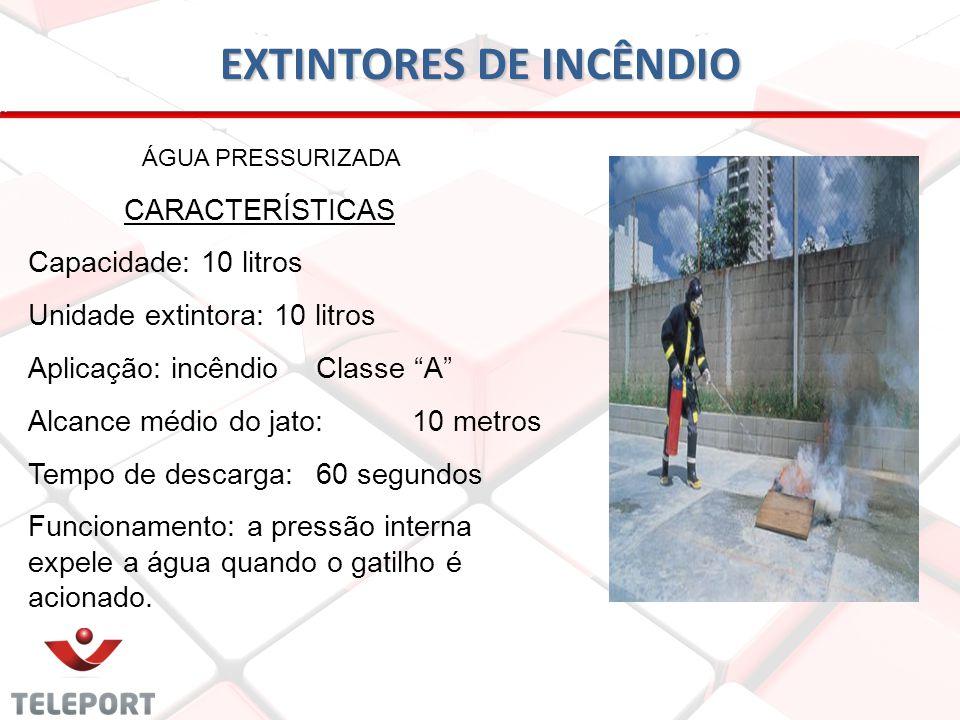 EXTINTORES DE INCÊNDIO ÁGUA PRESSURIZADA CARACTERÍSTICAS Capacidade: 10 litros Unidade extintora: 10 litros Aplicação: incêndioClasse A Alcance médio