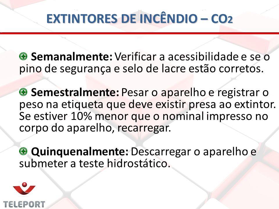 EXTINTORES DE INCÊNDIO – CO 2 Semanalmente: Verificar a acessibilidade e se o pino de segurança e selo de lacre estão corretos. Semestralmente: Pesar