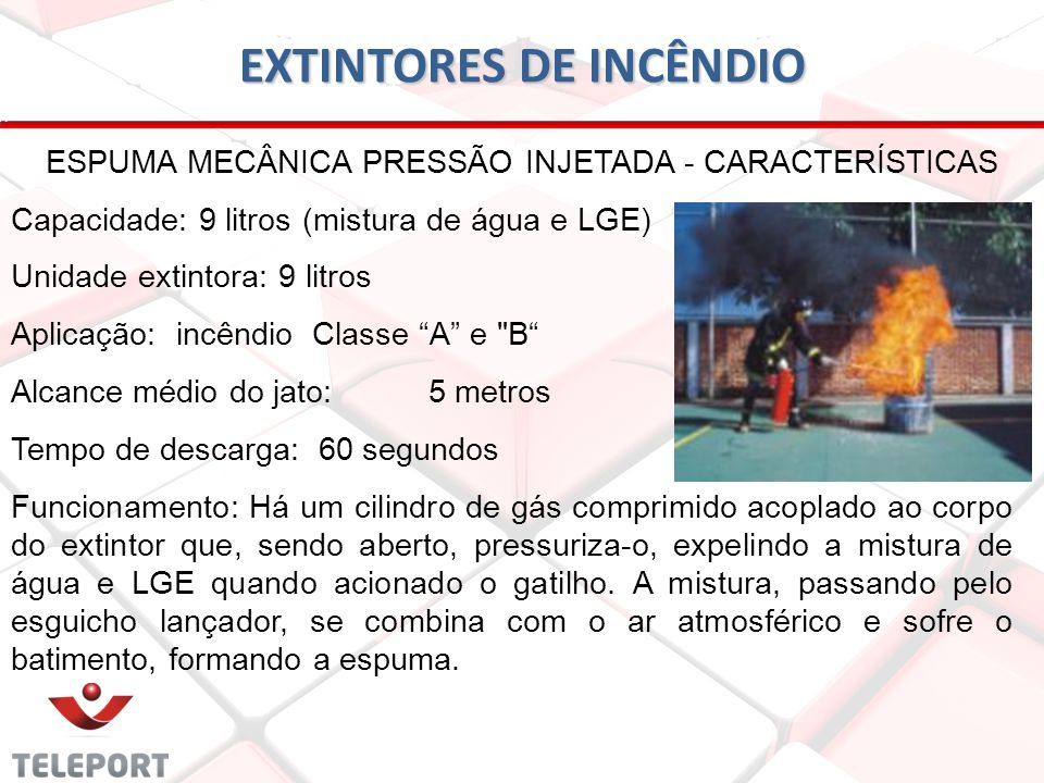 EXTINTORES DE INCÊNDIO ESPUMA MECÂNICA PRESSÃO INJETADA - CARACTERÍSTICAS Capacidade: 9 litros (mistura de água e LGE) Unidade extintora: 9 litros Apl