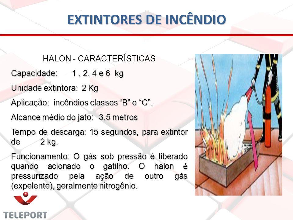 EXTINTORES DE INCÊNDIO HALON - CARACTERÍSTICAS Capacidade: 1, 2, 4 e 6 kg Unidade extintora: 2 Kg Aplicação: incêndios classes B e C. Alcance médio do