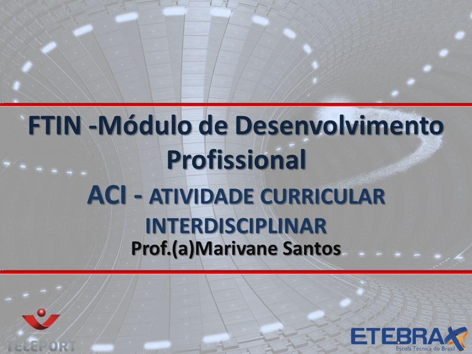 FTIN -Módulo de Desenvolvimento Profissional ACI - ATIVIDADE CURRICULAR INTERDISCIPLINAR Prof.(a)Marivane Santos