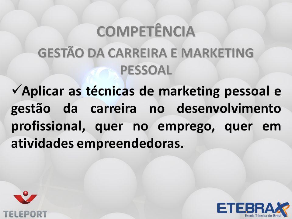 COMPETÊNCIA GESTÃO DA CARREIRA E MARKETING PESSOAL Aplicar as técnicas de marketing pessoal e gestão da carreira no desenvolvimento profissional, quer