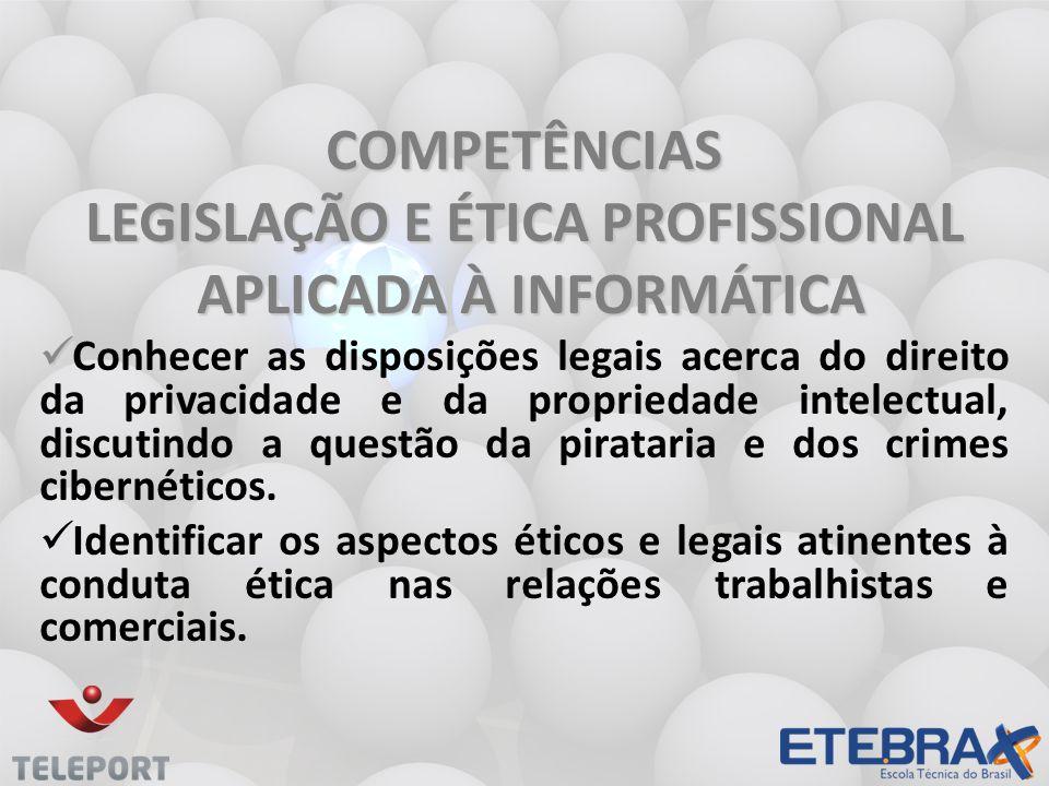 COMPETÊNCIAS LEGISLAÇÃO E ÉTICA PROFISSIONAL APLICADA À INFORMÁTICA APLICADA À INFORMÁTICA Conhecer as disposições legais acerca do direito da privaci