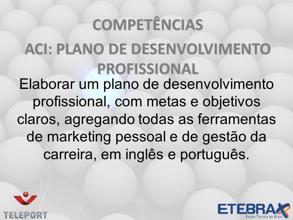 COMPETÊNCIAS ACI: PLANO DE DESENVOLVIMENTO PROFISSIONAL Elaborar um plano de desenvolvimento profissional, com metas e objetivos claros, agregando tod