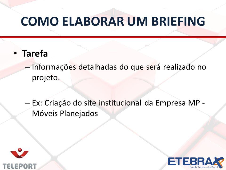 COMO ELABORAR UM BRIEFING Tarefa – Informações detalhadas do que será realizado no projeto. – Ex: Criação do site institucional da Empresa MP - Móveis