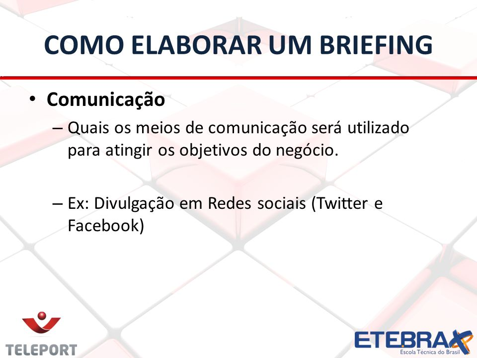 COMO ELABORAR UM BRIEFING Comunicação – Quais os meios de comunicação será utilizado para atingir os objetivos do negócio. – Ex: Divulgação em Redes s