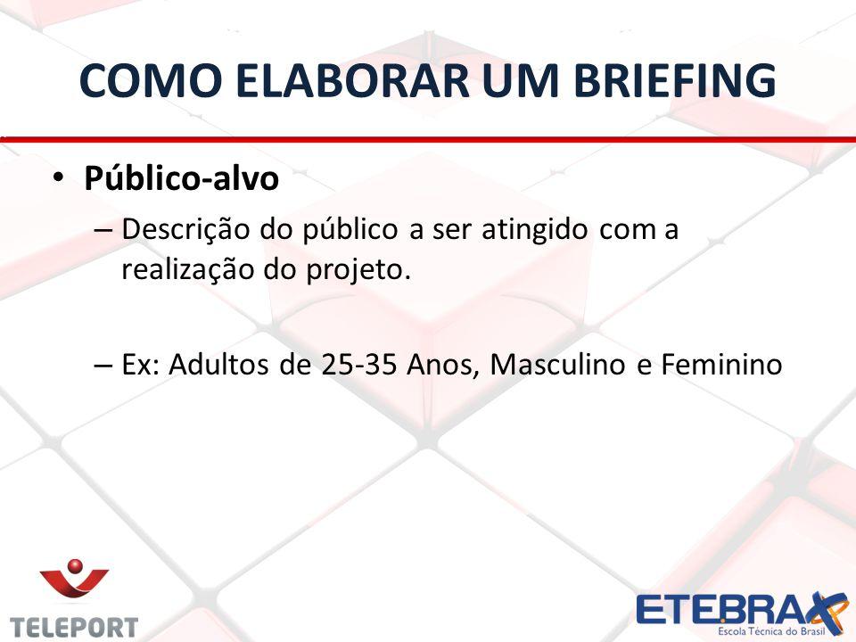 COMO ELABORAR UM BRIEFING Público-alvo – Descrição do público a ser atingido com a realização do projeto. – Ex: Adultos de 25-35 Anos, Masculino e Fem