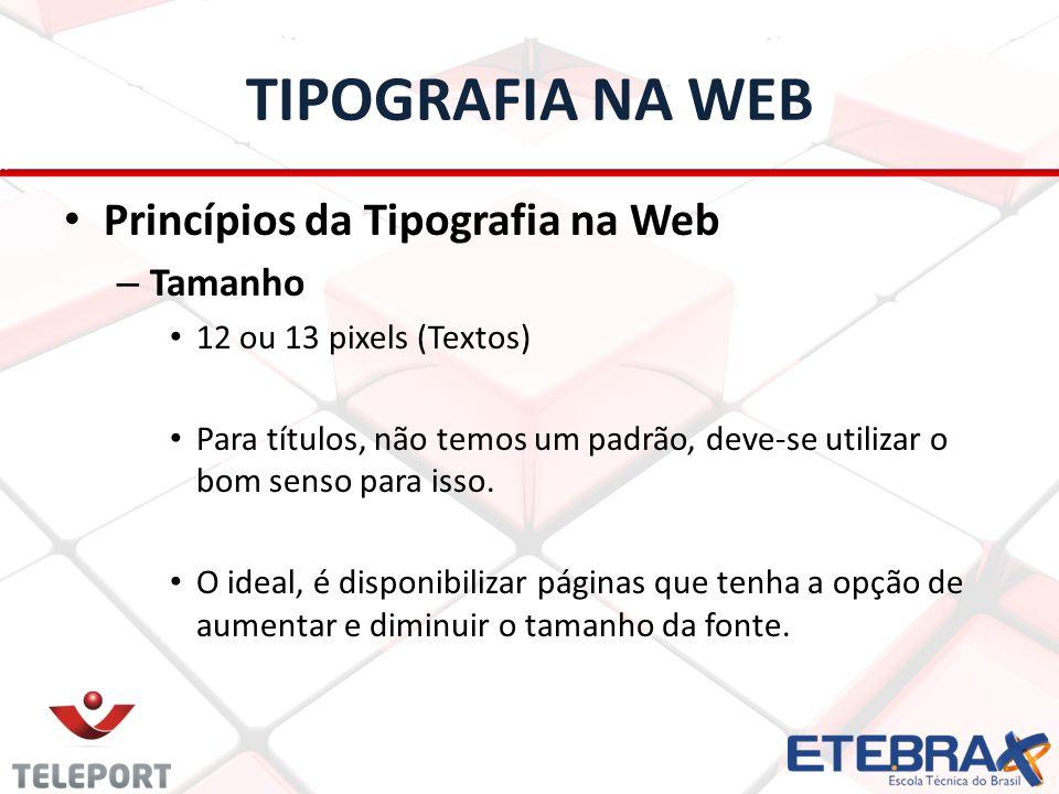 TIPOGRAFIA NA WEB Princípios da Tipografia na Web – Tamanho 12 ou 13 pixels (Textos) Para títulos, não temos um padrão, deve-se utilizar o bom senso p