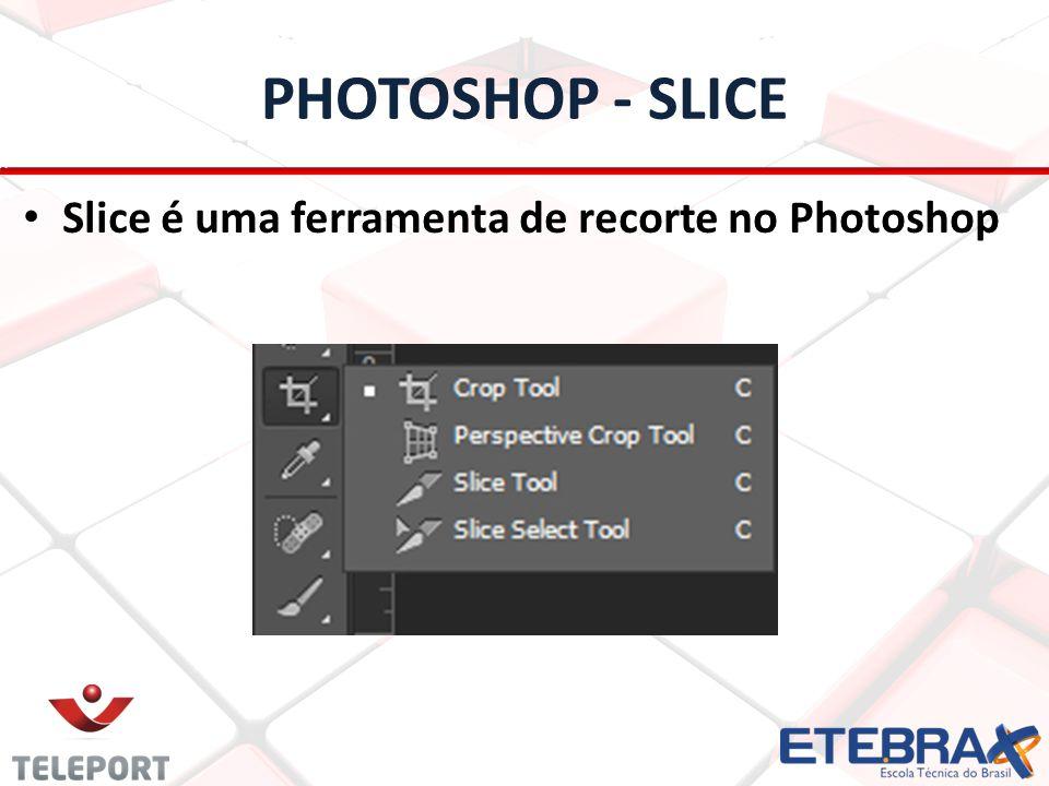 PHOTOSHOP - SLICE Slice é uma ferramenta de recorte no Photoshop