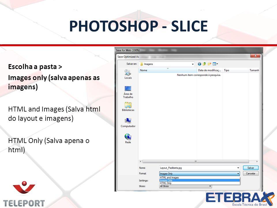 PHOTOSHOP - SLICE Escolha a pasta > Images only (salva apenas as imagens) HTML and Images (Salva html do layout e imagens) HTML Only (Salva apena o ht
