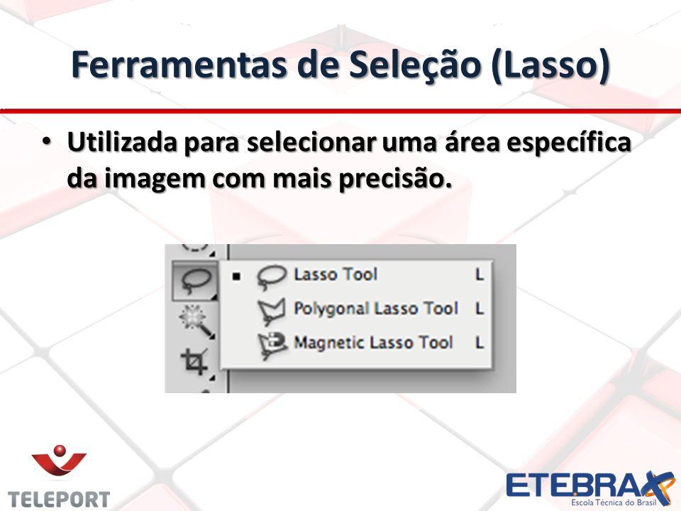 Ferramentas de Seleção (Lasso) Utilizada para selecionar uma área específica da imagem com mais precisão. Utilizada para selecionar uma área específic