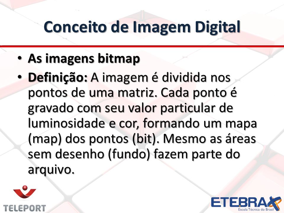 Conceito de Imagem Digital As imagens bitmap As imagens bitmap Definição: A imagem é dividida nos pontos de uma matriz. Cada ponto é gravado com seu v