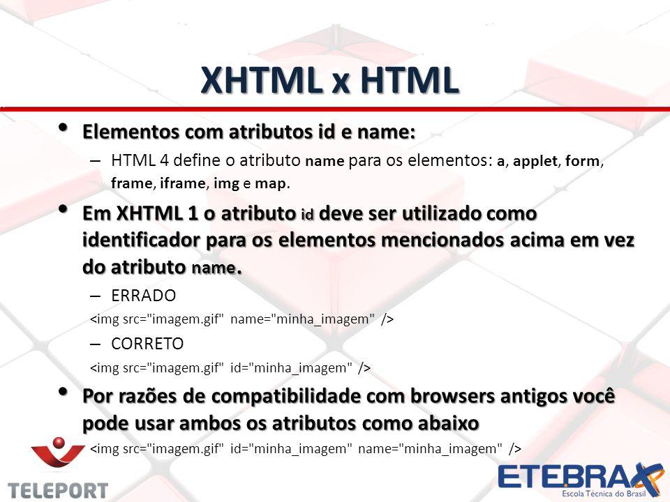 XHTML x HTML Elementos com atributos id e name: Elementos com atributos id e name: – HTML 4 define o atributo name para os elementos: a, applet, form,